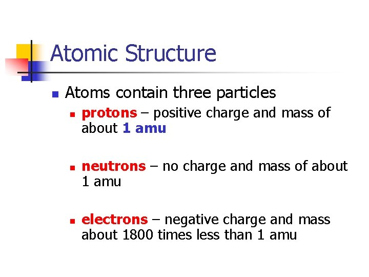Atomic Structure n Atoms contain three particles n n n protons – positive charge