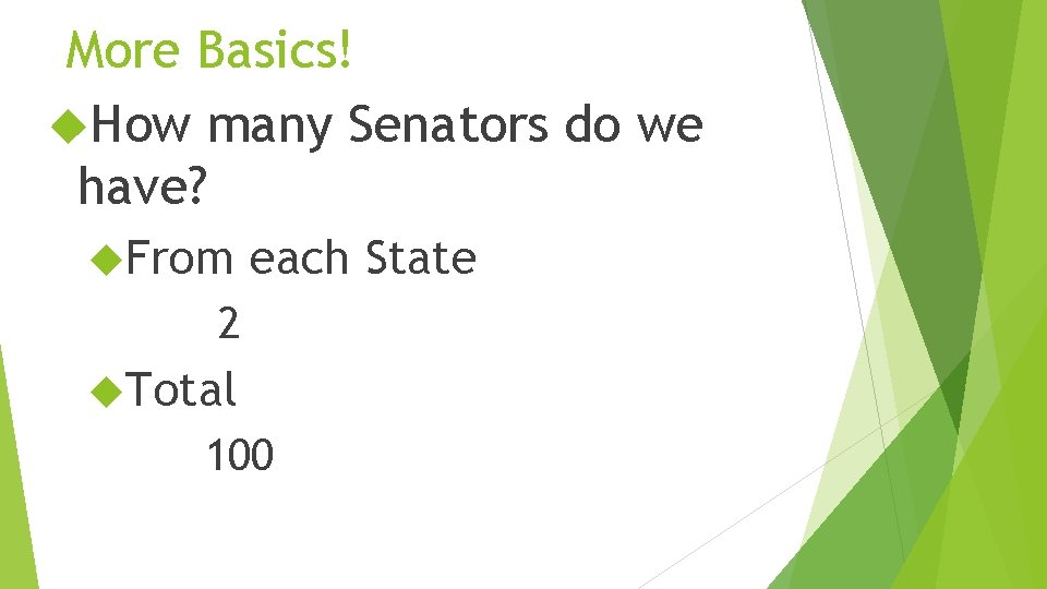 More Basics! How many Senators do we have? From each State 2 Total 100