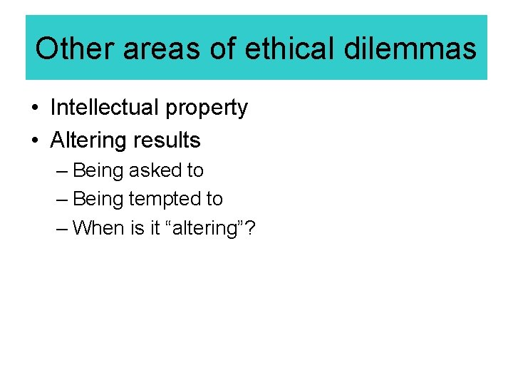 Other areas of ethical dilemmas • Intellectual property • Altering results – Being asked