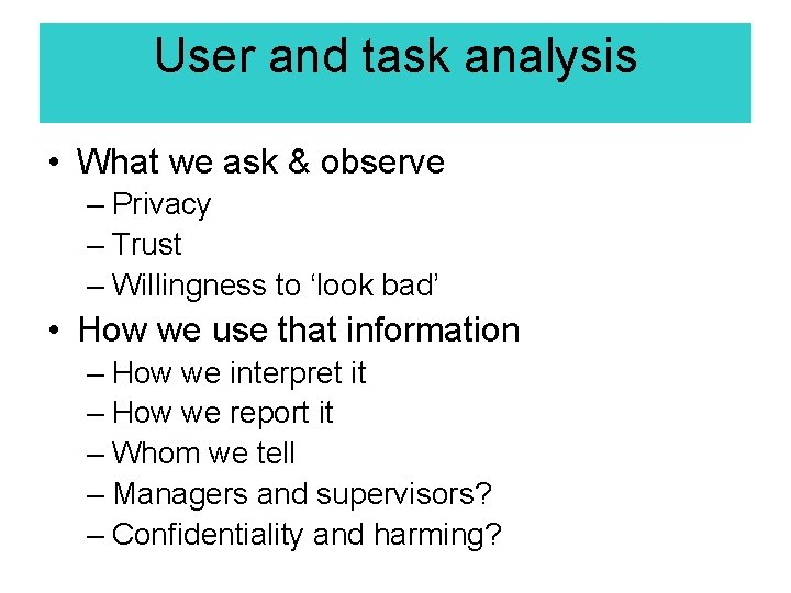 User and task analysis • What we ask & observe – Privacy – Trust