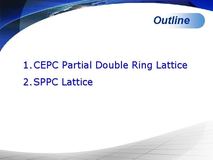 Outline 1. CEPC Partial Double Ring Lattice 2. SPPC Lattice