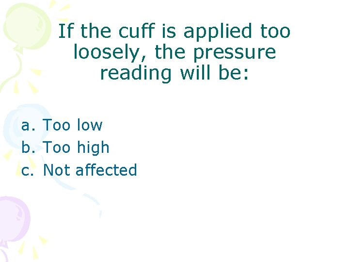 If the cuff is applied too loosely, the pressure reading will be: a. Too