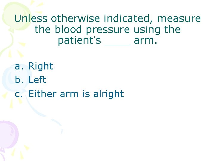 Unless otherwise indicated, measure the blood pressure using the patient's ____ arm. a. Right
