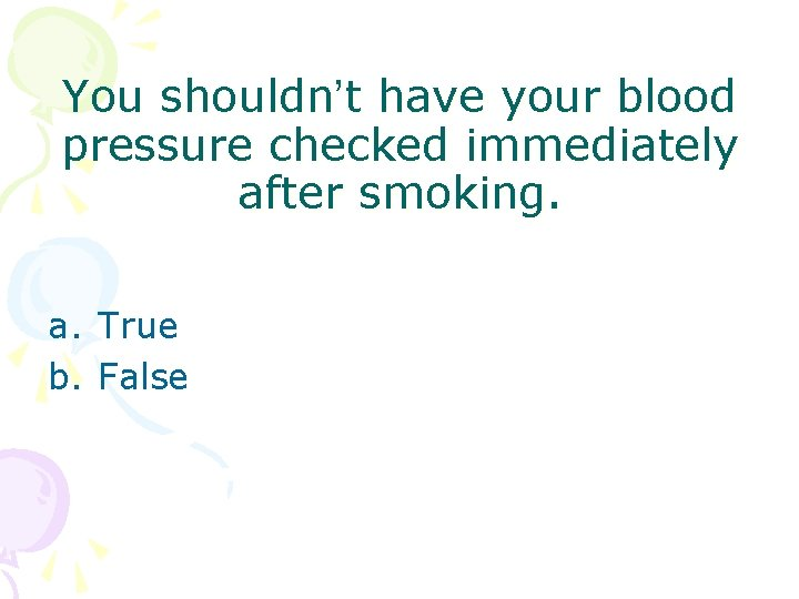 You shouldn't have your blood pressure checked immediately after smoking. a. True b. False