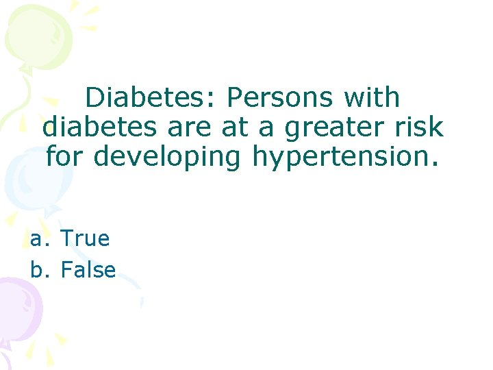 Diabetes: Persons with diabetes are at a greater risk for developing hypertension. a. True