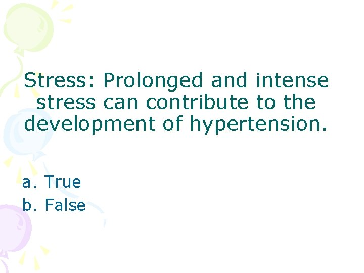 Stress: Prolonged and intense stress can contribute to the development of hypertension. a. True