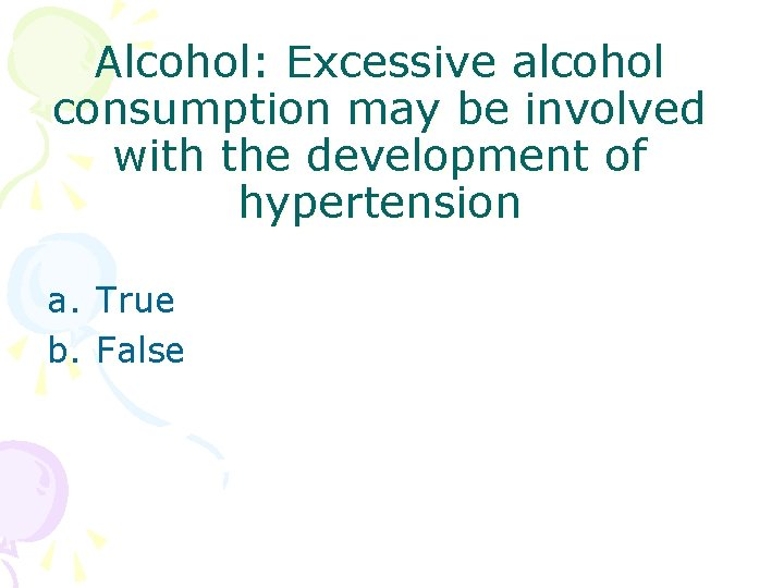 Alcohol: Excessive alcohol consumption may be involved with the development of hypertension a. True