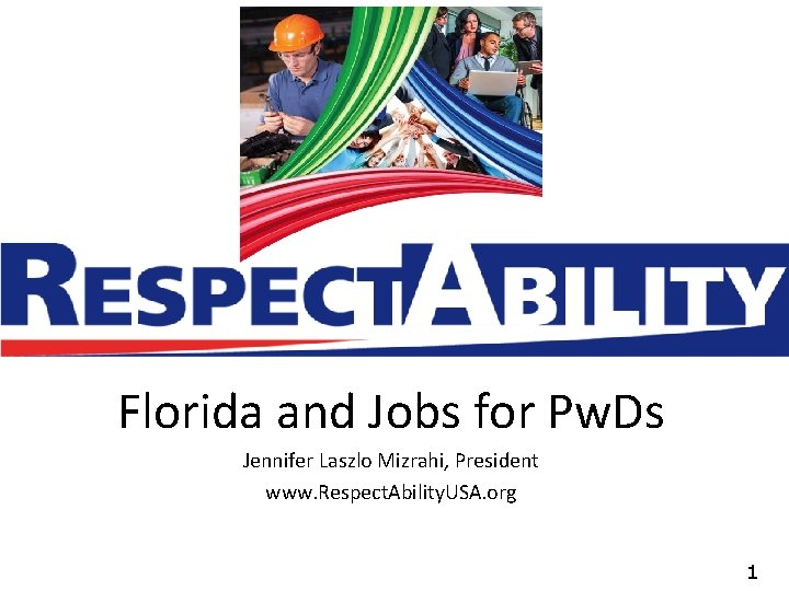 Florida and Jobs for Pw. Ds Jennifer Laszlo Mizrahi, President www. Respect. Ability. USA.