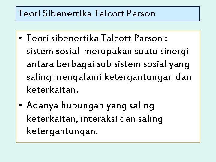 Teori Sibenertika Talcott Parson • Teori sibenertika Talcott Parson : sistem sosial merupakan suatu