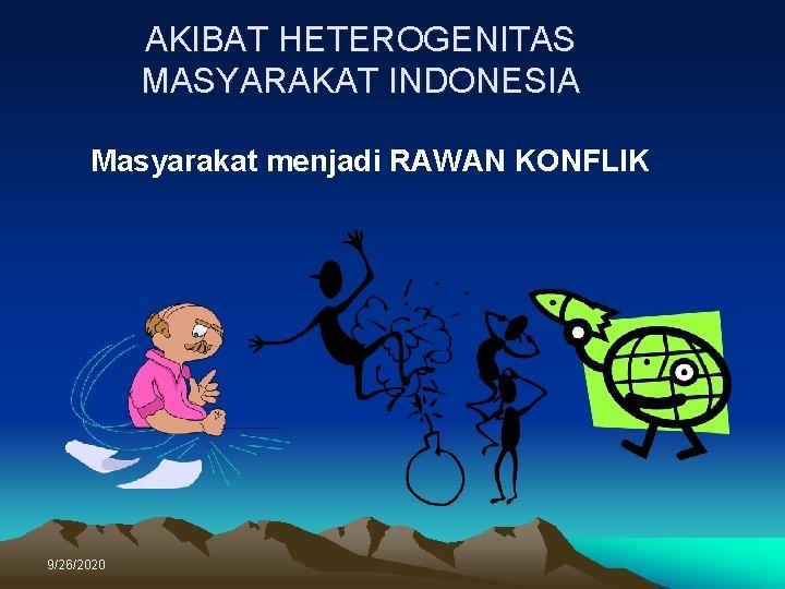AKIBAT HETEROGENITAS MASYARAKAT INDONESIA Masyarakat menjadi RAWAN KONFLIK 9/26/2020
