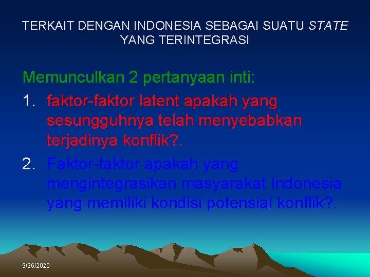 TERKAIT DENGAN INDONESIA SEBAGAI SUATU STATE YANG TERINTEGRASI Memunculkan 2 pertanyaan inti: 1. faktor-faktor