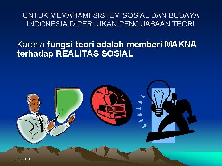 UNTUK MEMAHAMI SISTEM SOSIAL DAN BUDAYA INDONESIA DIPERLUKAN PENGUASAAN TEORI Karena fungsi teori adalah