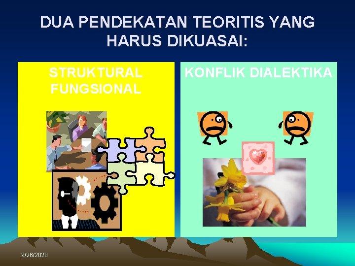 DUA PENDEKATAN TEORITIS YANG HARUS DIKUASAI: STRUKTURAL FUNGSIONAL 9/26/2020 KONFLIK DIALEKTIKA