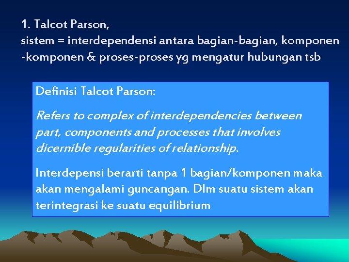 1. Talcot Parson, sistem = interdependensi antara bagian-bagian, komponen -komponen & proses-proses yg mengatur