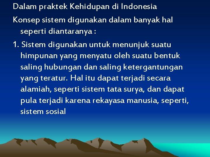 Dalam praktek Kehidupan di Indonesia Konsep sistem digunakan dalam banyak hal seperti diantaranya :