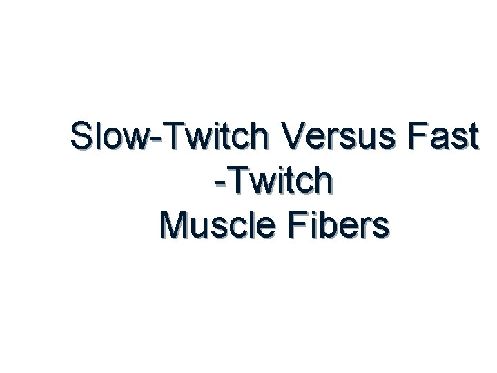 Slow-Twitch Versus Fast -Twitch Muscle Fibers