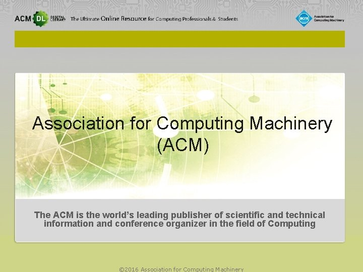 Association for Computing Machinery (ACM) The ACM is the world's leading publisher of scientific