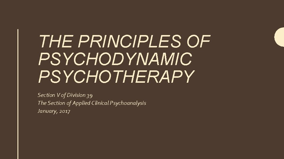 THE PRINCIPLES OF PSYCHODYNAMIC PSYCHOTHERAPY Section V of Division 39 The Section of Applied