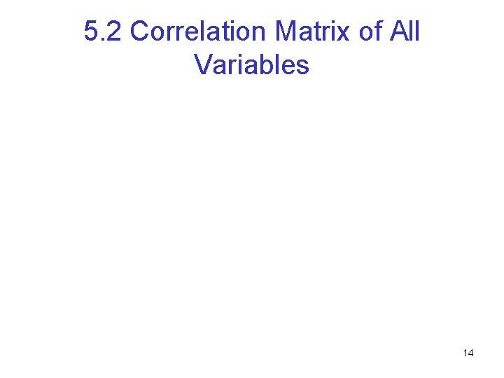5. 2 Correlation Matrix of All Variables 14