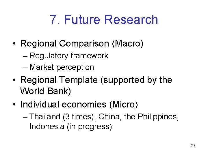 7. Future Research • Regional Comparison (Macro) – Regulatory framework – Market perception •