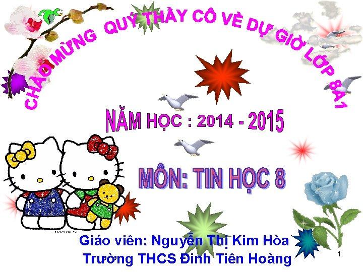 Giáo viên: Nguyễn Thị Kim Hòa Trường THCS Đinh Tiên Hoàng 1