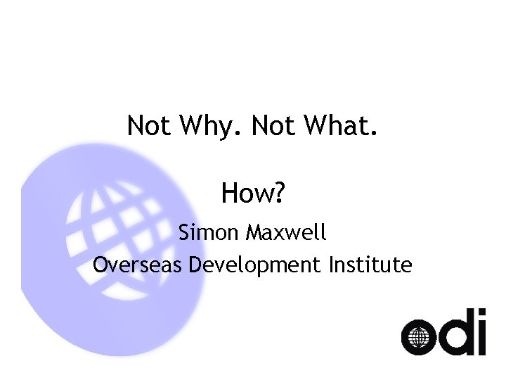 Not Why. Not What. How? Simon Maxwell Overseas Development Institute