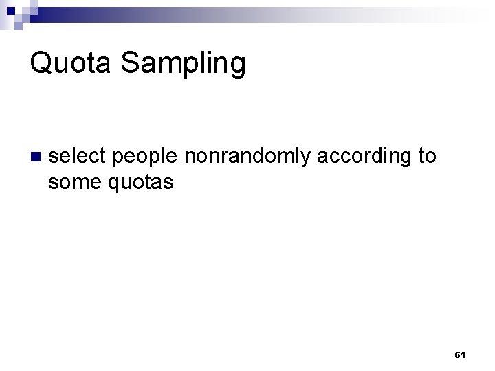 Quota Sampling n select people nonrandomly according to some quotas 61