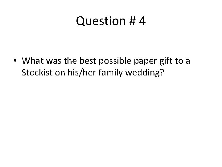 Question # 4 • What was the best possible paper gift to a Stockist