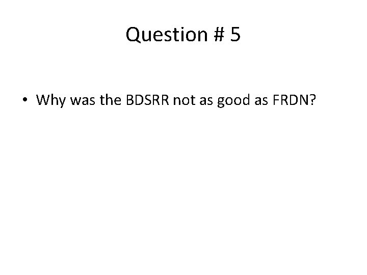 Question # 5 • Why was the BDSRR not as good as FRDN?