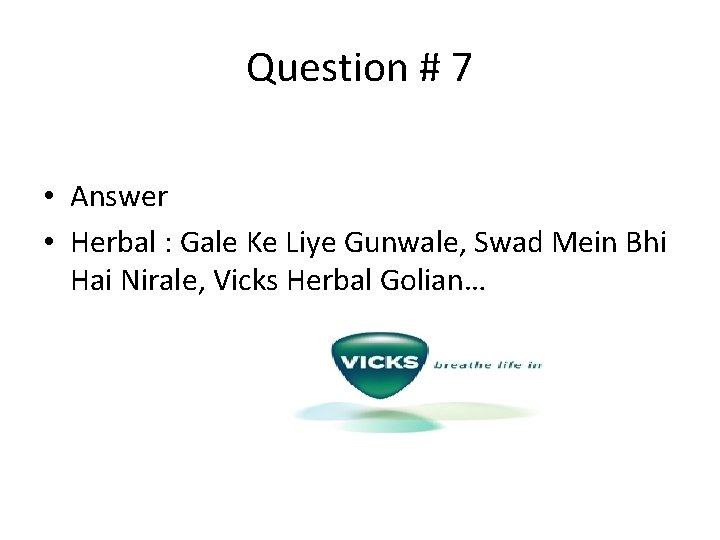 Question # 7 • Answer • Herbal : Gale Ke Liye Gunwale, Swad Mein