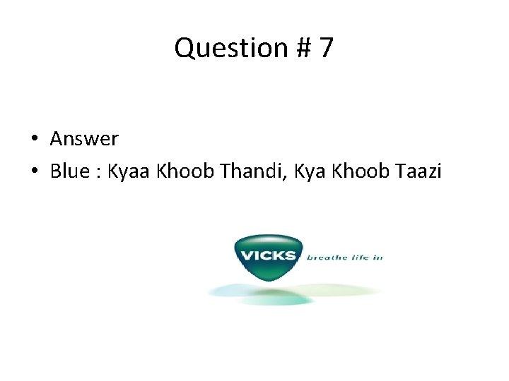 Question # 7 • Answer • Blue : Kyaa Khoob Thandi, Kya Khoob Taazi