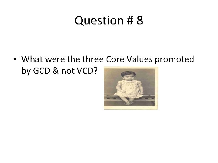Question # 8 • What were three Core Values promoted by GCD & not