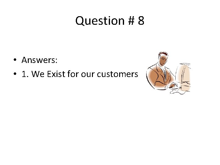Question # 8 • Answers: • 1. We Exist for our customers