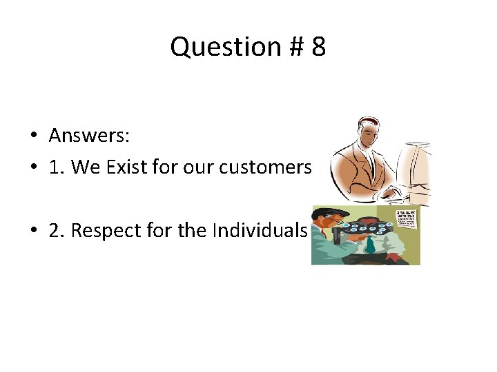 Question # 8 • Answers: • 1. We Exist for our customers • 2.