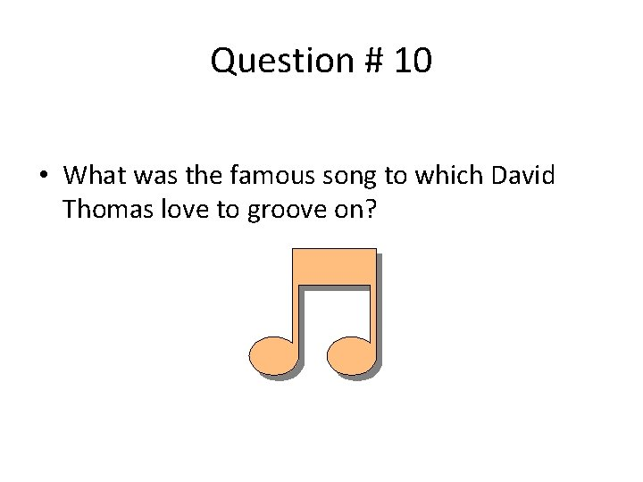 Question # 10 • What was the famous song to which David Thomas love