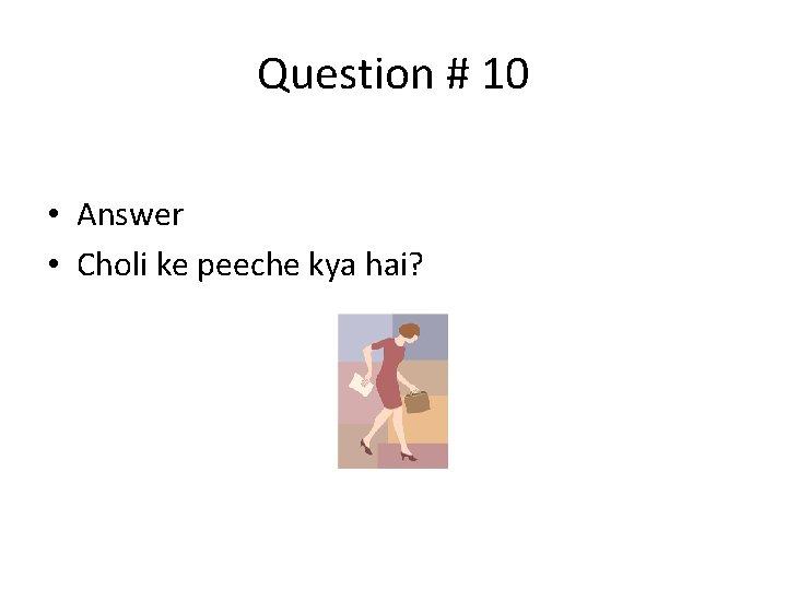 Question # 10 • Answer • Choli ke peeche kya hai?