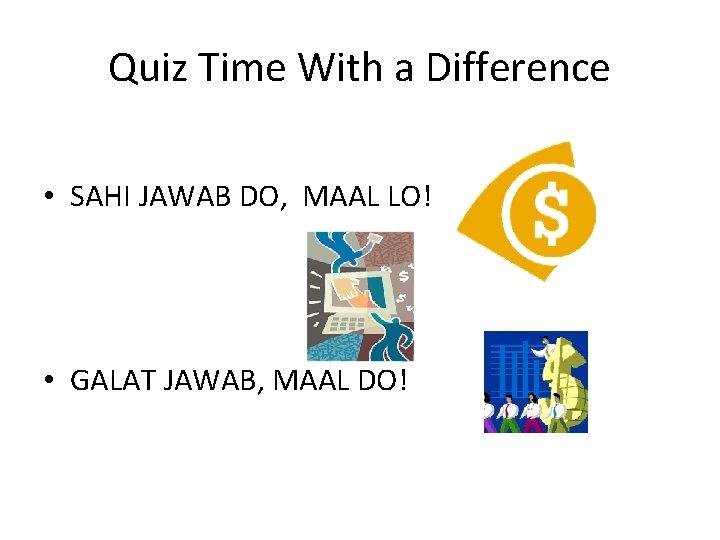 Quiz Time With a Difference • SAHI JAWAB DO, MAAL LO! • GALAT JAWAB,