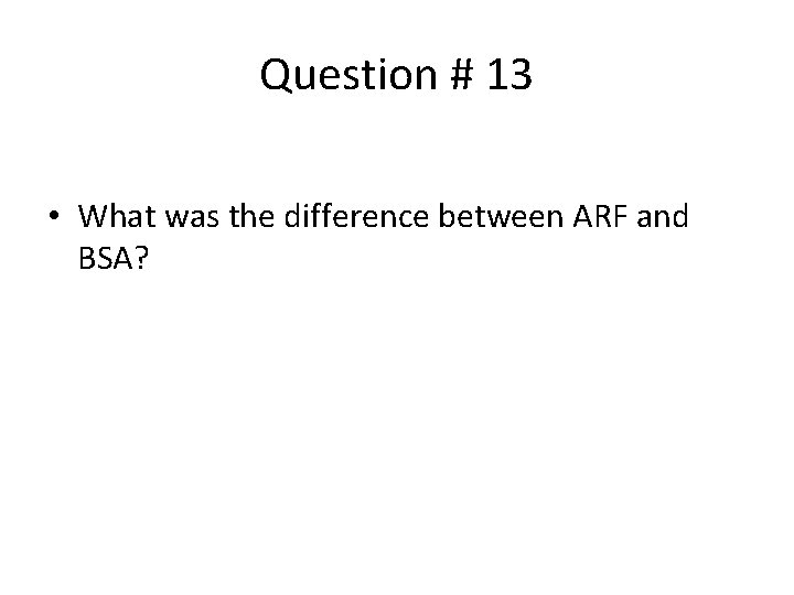 Question # 13 • What was the difference between ARF and BSA?