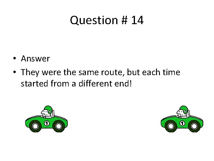 Question # 14 • Answer • They were the same route, but each time