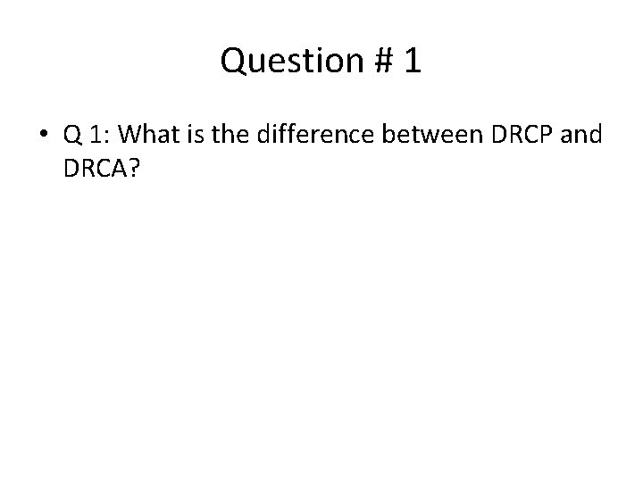 Question # 1 • Q 1: What is the difference between DRCP and DRCA?