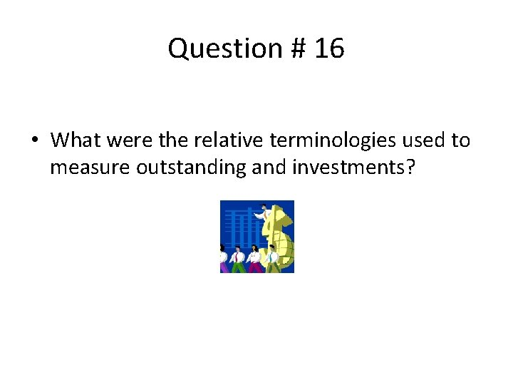 Question # 16 • What were the relative terminologies used to measure outstanding and