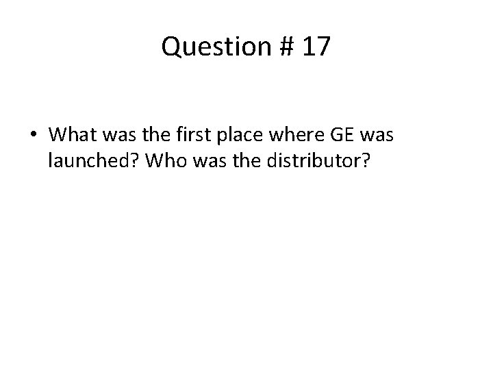 Question # 17 • What was the first place where GE was launched? Who