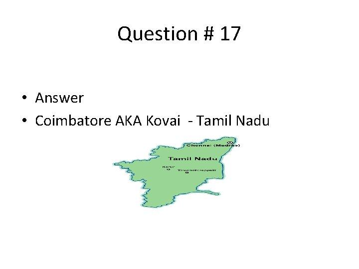 Question # 17 • Answer • Coimbatore AKA Kovai - Tamil Nadu