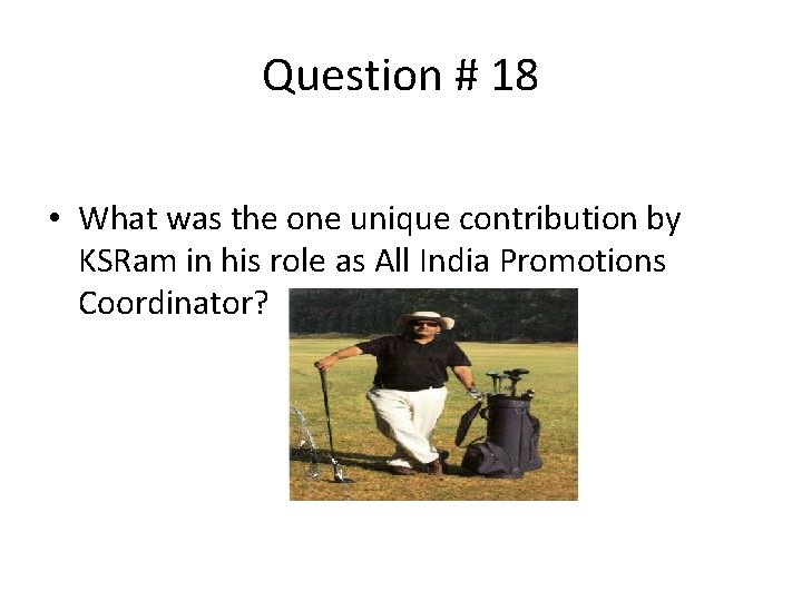 Question # 18 • What was the one unique contribution by KSRam in his