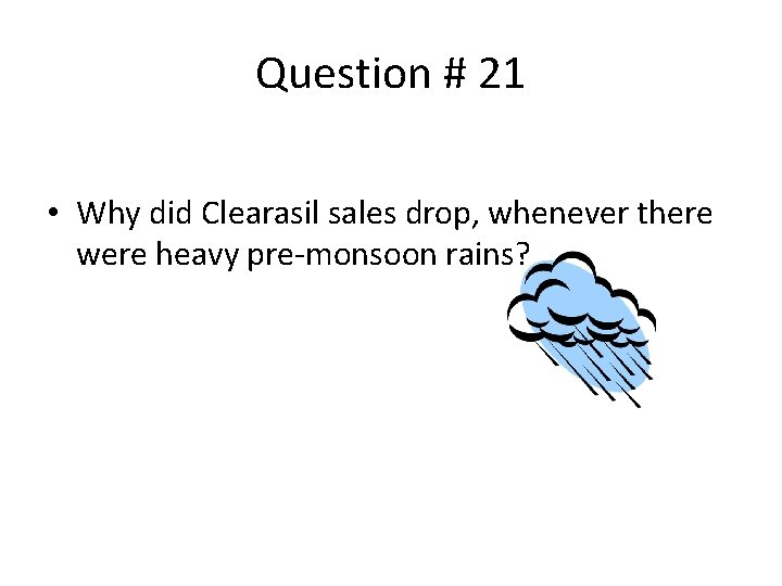Question # 21 • Why did Clearasil sales drop, whenever there were heavy pre-monsoon