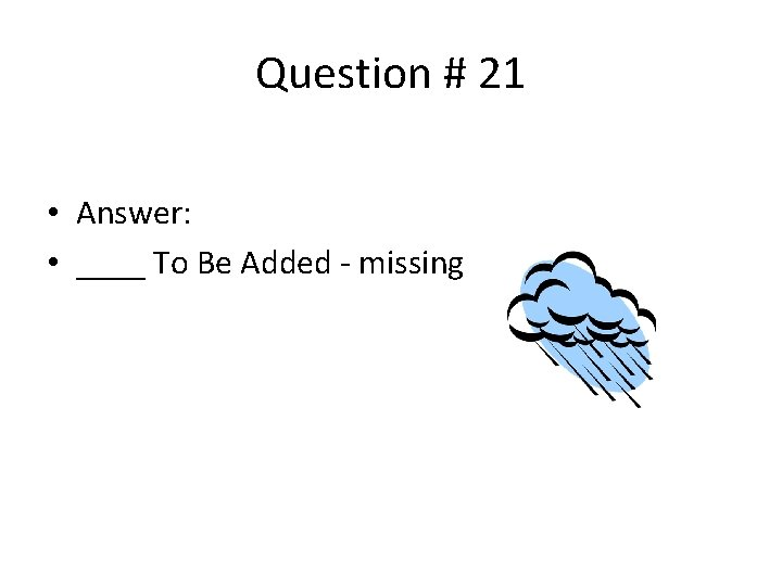 Question # 21 • Answer: • ____ To Be Added - missing