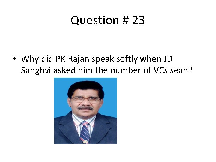 Question # 23 • Why did PK Rajan speak softly when JD Sanghvi asked