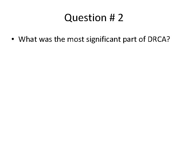 Question # 2 • What was the most significant part of DRCA?