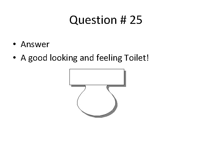 Question # 25 • Answer • A good looking and feeling Toilet!