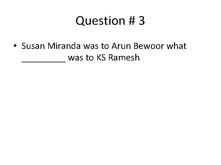 Question # 3 • Susan Miranda was to Arun Bewoor what _____ was to